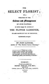 The Select Florist; Or a Treatise on the Culture ... of Such Flowers as Mostly Engage the Attention of the Flower Gardener ... Alphabetically Arranged