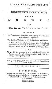 Roman Catholic fidelity to Protestants ascertained; or, An answer to Mr. W. A. D.'s [William Abernethy Drummond's] letter to G. H. In which the conduct of government, in mitigating the penal laws against Papists, is justified ... The second edition. [Signed: G. H. i.e. George Hay.]