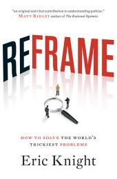 Reframe: How to Solve the World's Trickiest Problems