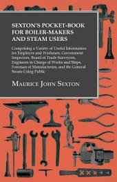Sexton's Pocket-Book for Boiler-Makers and Steam Users: Comprising a Variety of Useful Information for Employer and Workmen, Government Inspectors, Board of Trade Surveyors, Engineers in Charge of Works and Ships, Foreman of Manufactories, and the General Steam-Using Public
