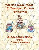 Today's Good Mood Is Brought To You By Coffee A Coloring Book For Coffee Lovers