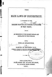 The Blue laws of Connecticut:: a collection of the earliest statutes and judicial proceedings of that colony; being an exhibition of the rigorous morals and legislation of the Puritans