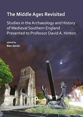 The Middle Ages Revisited  Studies in the Archaeology and History of Medieval Southern England Presented to Professor David A  Hinton PDF