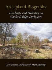 An Upland Biography: Landscape and Prehistory on Gardom's Edge, Derbyshire