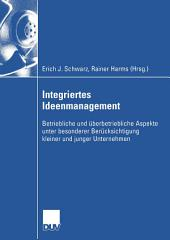 Integriertes Ideenmanagement: Betriebliche und überbetriebliche Aspekte unter besonderer Berücksichtigung kleiner und junger Unternehmen