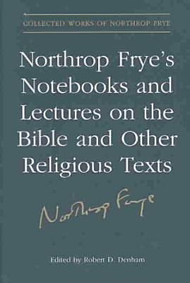 Northrop Frye s Notebooks and Lectures on the Bible and Other Religious Texts PDF