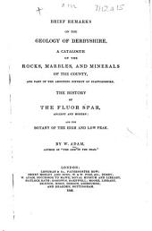 Brief Remarks on the Geology of Derbyshire. A catalogue of the rocks, marbles and minerals of the county ... The history of the Fluor Spar ... and the botany of the High and Low Peak