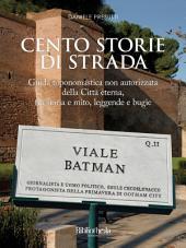 Cento storie di strada: Guida toponomastica non autorizzata della Città Eterna, tra storia e mito, leggende e bugie