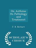 On Asthma  Its Pathology and Treatment   Scholar s Choice Edition PDF