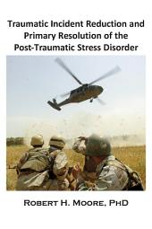 Traumatic Incident Reduction (TIR) and Primary Resolution of the Post-Traumatic Stress Disorder (PTSD)