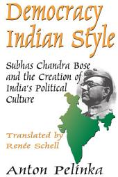 Democracy Indian Style: Subhas Chandra Bose and the Creation of India's Political Culture