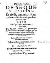 Disp. pract. de sequestratione: ex civili, canonico, et novissimo constitutionum imperialium iure collecta