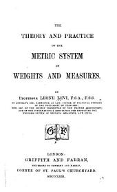 The Theory and Practice of the Metric System of Weights and Measures