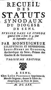 Recueil des statuts synodaux du diocèse de Sens, publiez dans le synode général tenu à Sens le 4e jour de septembre 1658, par Louis Henry de Gondrin, archevesque de Sens, primat des Gaules et de Germanie. 3e édition