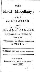 The Moral Miscellany: Or, a Collection of Select Pieces, in Prose and Verse. For the Instruction and Entertainment of Youth. The Fourth Edition, Corrected and Enlarged