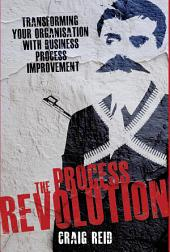 The Process Revolution: Transforming Your Organisation With Business Process Improvement