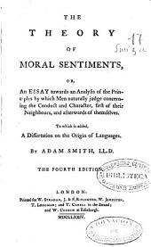 The Theory of Moral Sentiments Or An Essay Towards an Analysis of the Principles by Which Men Naturally Judge Concerning the Conduct and Character, First of Their Neighbours, and Afterwards of Themselves, to Wich is Added, a Dissertation on the Origin of Languages by Adam Smith, LL.D.