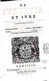 De Justitia et jure caeterisque virtutibus cardinalibus libri IV, ad 2.2. D. Thomae, a quaest. 47 usque ad quaest. 171, authore Leonardo Lessio