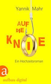 Auf die Knie: Ein Hochzeitsroman