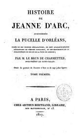 Histoire de Jeanne d'Arc surnommée la Pucelle d'Orléans: tirée de ses propres déclarations, de cent quarante-quatre dépositions de témoins oculaires, et des manuscrits de la bibliothèque du Roi et de la Tour de Londres