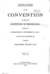 Debates of the Convention to Amend the Constitution of Pennsylvania: Convened at Harrisburg, November 12, 1872, Adjourned, November 27, to Meet at Philadelphia, January 7, 1873, Volume 6