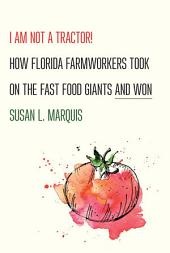 I Am Not a Tractor!: How Florida Farmworkers Took On the Fast Food Giants and Won