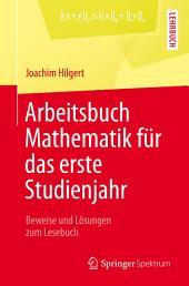 Arbeitsbuch Mathematik für das erste Studienjahr: Beweise und Lösungen zum Lesebuch