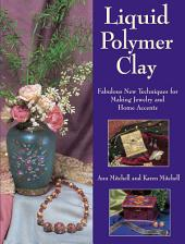 Liquid Polymer Clay: Fabulous New Techniques for Making Jewelry and Home Accents