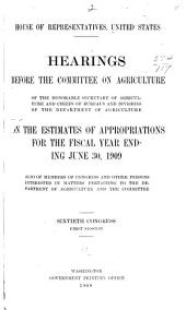 Hearings Before the Committee on Agriculture, of the Honorable Secretary of Agriculture and Chiefs of Bureaus and Divisions of the Department of Agriculture on the Estimates of Appropriations for the Fiscal Year Ending June 30, 1909: Also of Members of Congress and Other Persons Interested in Matters Pertaining to the Department of Agriculture and the Committee