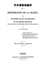 Tableau de la Dégéneration de la France, des moyens de sa grandeur et d'une réforme fondementale dans la litterature, ...