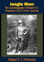 Jungle Man: The Autobiography Of Major P. J. Pretorius C.M.G. D.S.O. and Bar