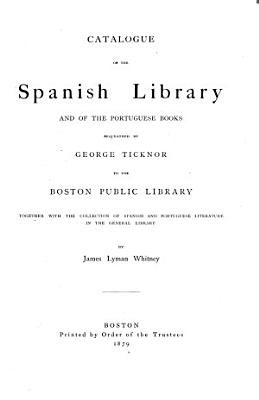 Catalogue of the Spanish Library and of the Portuguese Books Bequeathed by George Ticknor to the Boston Public Library  Together with the Collection of Spanish and Portuguese Literature in the General Library PDF