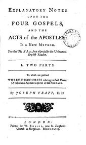 Explanatory Notes Upon the Four Gospels, and the Acts of the Apostles: In a New Method. ... In Two Parts. To which are Prefixed Three Discourses ... By Joseph Trapp