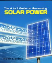 The A to Z Guide on Harnessing Solar Power
