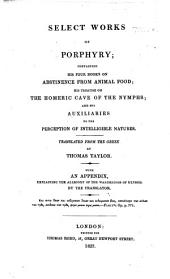 Select works of Porphyry; containing his four books On Abstinence from Animal Food; his treatise on the Homeric Cave of the Nymphs; and his Auxiliaries to the Perception of Intelligible Natures. Translated from the Greek by T. Taylor; with an appendix, explaining the allegory of the Wanderings of Ulysses, by the translator