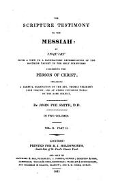 The Scripture Testimony to the Messiah: An Inquiry with a View to a Satisfactory Determination of the Doctrine Taught in the Holy Scriptures Concerning the Person of Christ : Including a Careful Examination of the Rev. Thomas Belsham's Calm Inquiry, and of Other Unitarian Works on the Same Subject, Volume 2, Issue 2