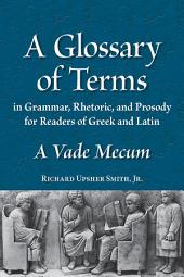 A Glossary of Terms in Grammar, Rhetoric, and Prosody for Readers of Greek and Latin: A Vade Mecum