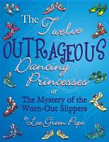 The Twelve Outrageous Dancing Princessess    or The Mystery of the Worn Out Slippers PDF