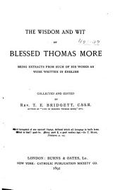 The Wisdom and Wit of Blessed Thomas More: Being Extracts from Such of His Works as Were Written in English