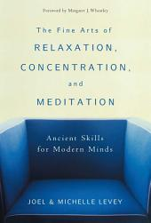 The Fine Arts of Relaxation, Concentration, and Meditation: Ancient Skills for Modern Minds