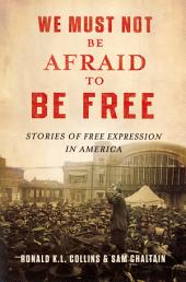 We Must Not Be Afraid to Be Free: Stories of Free Expression in America