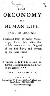 The Oeconomy of Human Life: Part the Second. Translated from an Indian Manuscript, Found Soon After that which Contained the Original of the First Part; and Written by the Same Hand. In a Second Letter from an English Gentleman Residing at China, to the Earl of ***