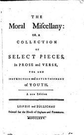 The Moral Miscellany: Or, a Collection of Select Pieces. in Prose and Verse for the Instruction and Entertainment of Youth