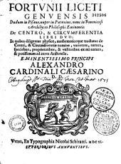 Fortunii Liceti,... de Centro et circumferentia libri duo