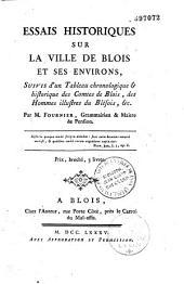 Essais historiques sur la ville de Blois et ses environs, suivis d'un tableau chronologique et historique des comtes de Blois, des hommes illustres du Blésois, etc