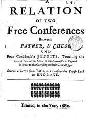 A relation of two free conferences between fataer [sic] L'Chese, and four considerable Jesuits, touching the ... Romanists in England, in a letter: Volume 18