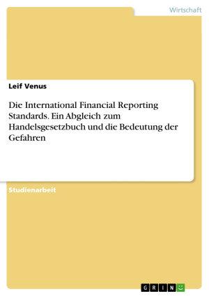 Die International Financial Reporting Standards  Ein Abgleich zum Handelsgesetzbuch und die Bedeutung der Gefahren PDF