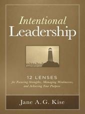 Intentional Leadership: 12 Lenses for Focusing Strengths, Managing Weaknesses, and Achieving Your Purpose