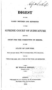 A Digest of the Cases Decided and Reported in the Supreme Court of Judicature and the Court for the Correction of Errors: In the State of New-York from January Term, 1799, to October Term, 1813, Inclusive. With the Names of the Cases, and a Table of the Titles and References