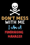 Don't Mess with Me I Am a FUNDRAISING MANAGER - Funny FUNDRAISING MANAGER Notebook and Journal Gift Ideas